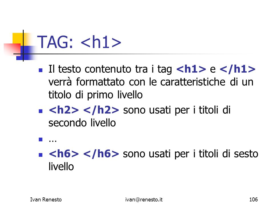 TAG: <h1> Il testo contenuto tra i tag <h1> e </h1> verrà formattato con le caratteristiche di un titolo di primo livello.