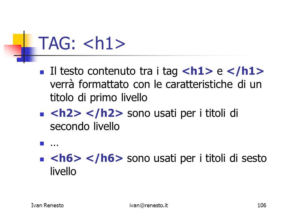 TAG: <h1>Il testo contenuto tra i tag <h1> e </h1> verrà formattato con le caratteristiche di un titolo di primo livello.