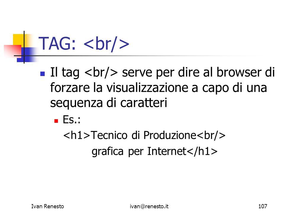 TAG: <br/> Il tag <br/> serve per dire al browser di forzare la visualizzazione a capo di una sequenza di caratteri.