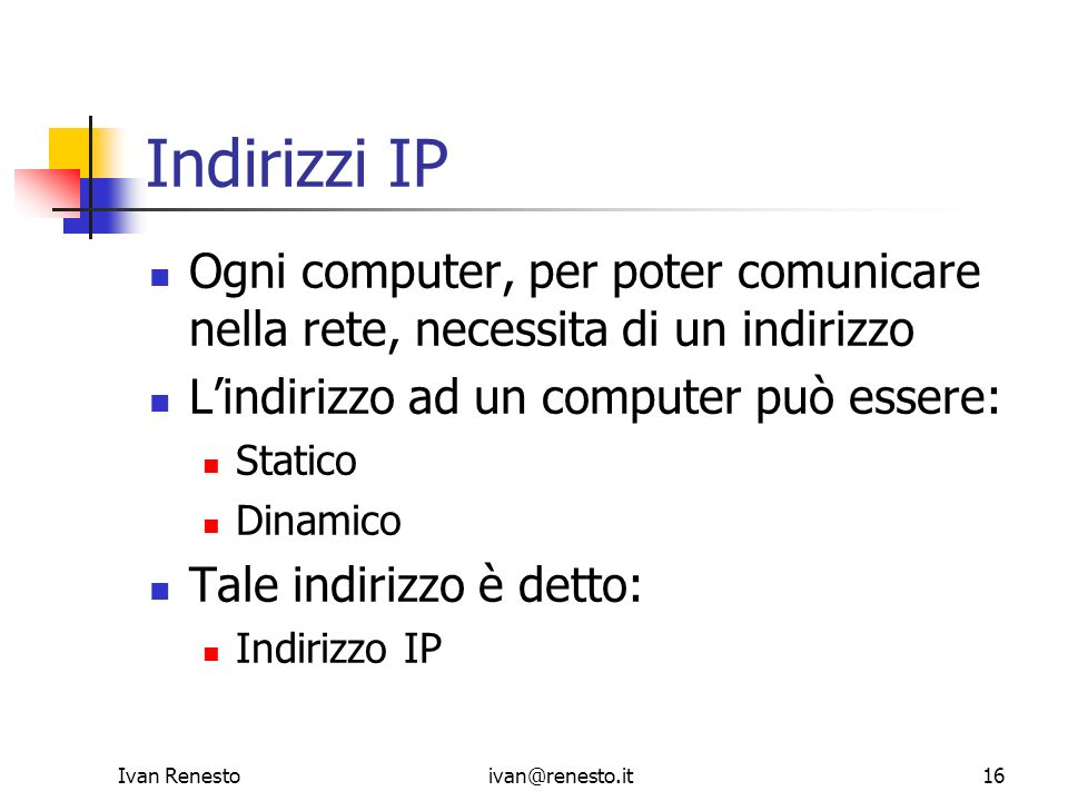 Indirizzi IPOgni computer, per poter comunicare nella rete, necessita di un indirizzo. L'indirizzo ad un computer può essere: