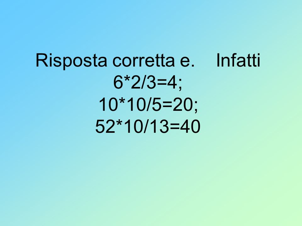 Risposta corretta e. Infatti 6*2/3=4; 10*10/5=20; 52*10/13=40