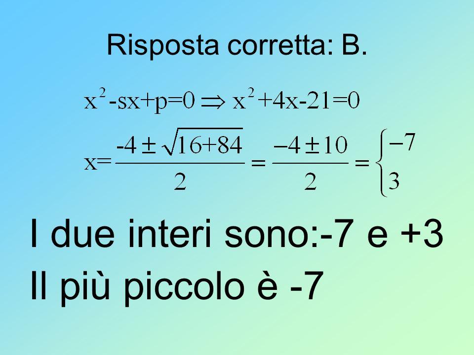 Risposta corretta: B. I due interi sono:-7 e +3 Il più piccolo è -7