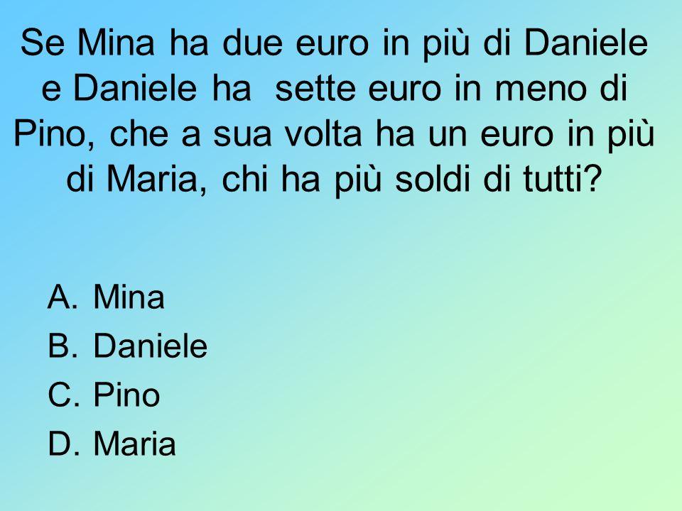 Se Mina ha due euro in più di Daniele e Daniele ha sette euro in meno di Pino, che a sua volta ha un euro in più di Maria, chi ha più soldi di tutti