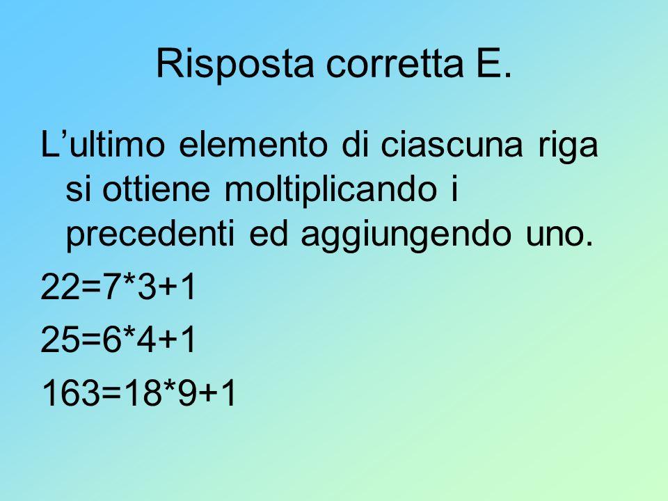 Risposta corretta E. L'ultimo elemento di ciascuna riga si ottiene moltiplicando i precedenti ed aggiungendo uno.