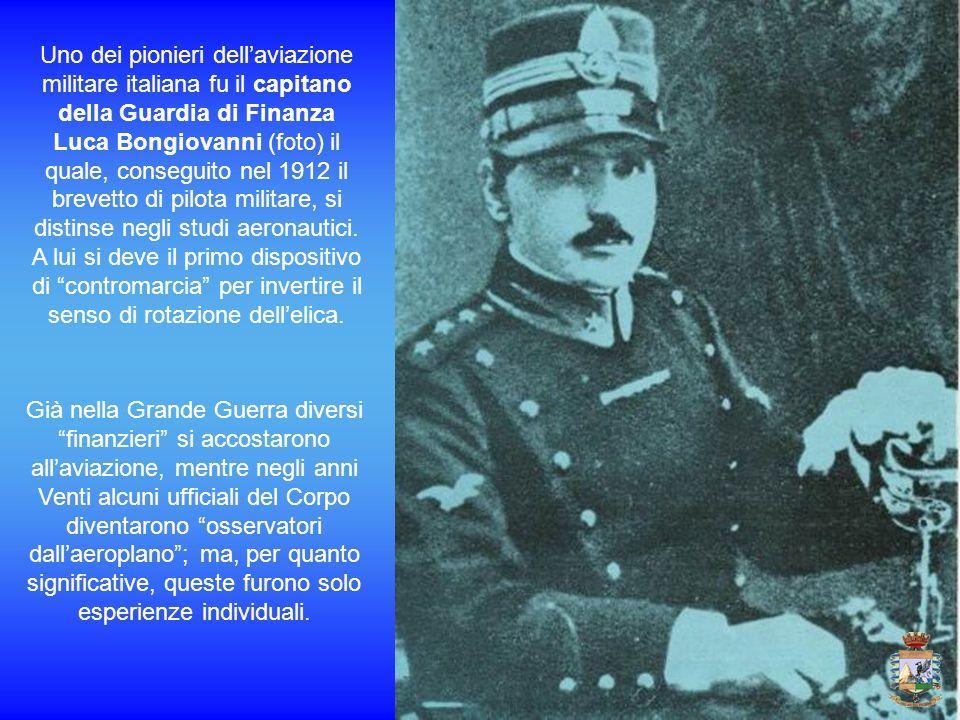 Uno dei pionieri dell'aviazione militare italiana fu il capitano della Guardia di Finanza Luca Bongiovanni (foto) il quale, conseguito nel 1912 il brevetto di pilota militare, si distinse negli studi aeronautici. A lui si deve il primo dispositivo di contromarcia per invertire il senso di rotazione dell'elica.