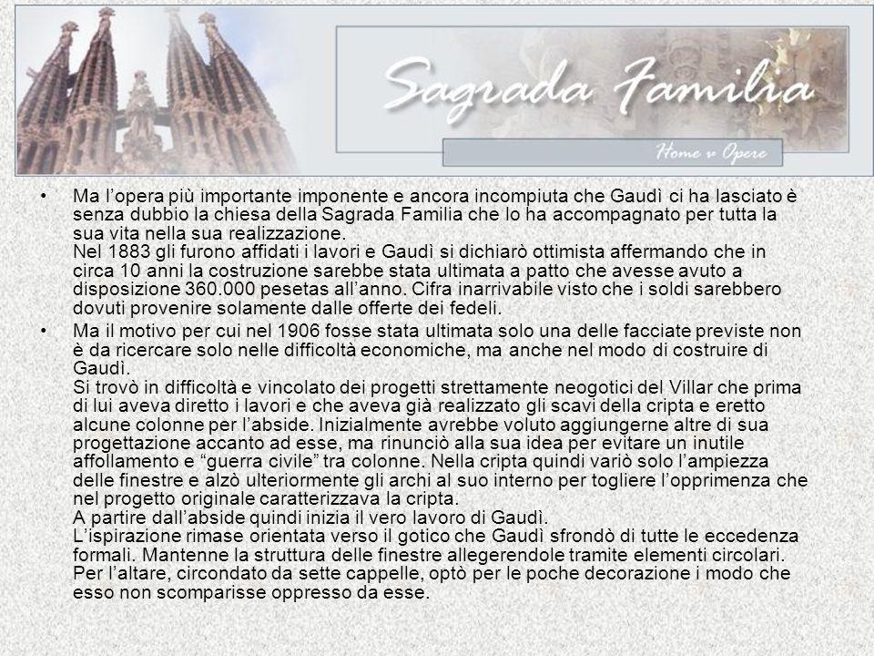 Ma l'opera più importante imponente e ancora incompiuta che Gaudì ci ha lasciato è senza dubbio la chiesa della Sagrada Familia che lo ha accompagnato per tutta la sua vita nella sua realizzazione. Nel 1883 gli furono affidati i lavori e Gaudì si dichiarò ottimista affermando che in circa 10 anni la costruzione sarebbe stata ultimata a patto che avesse avuto a disposizione 360.000 pesetas all'anno. Cifra inarrivabile visto che i soldi sarebbero dovuti provenire solamente dalle offerte dei fedeli.