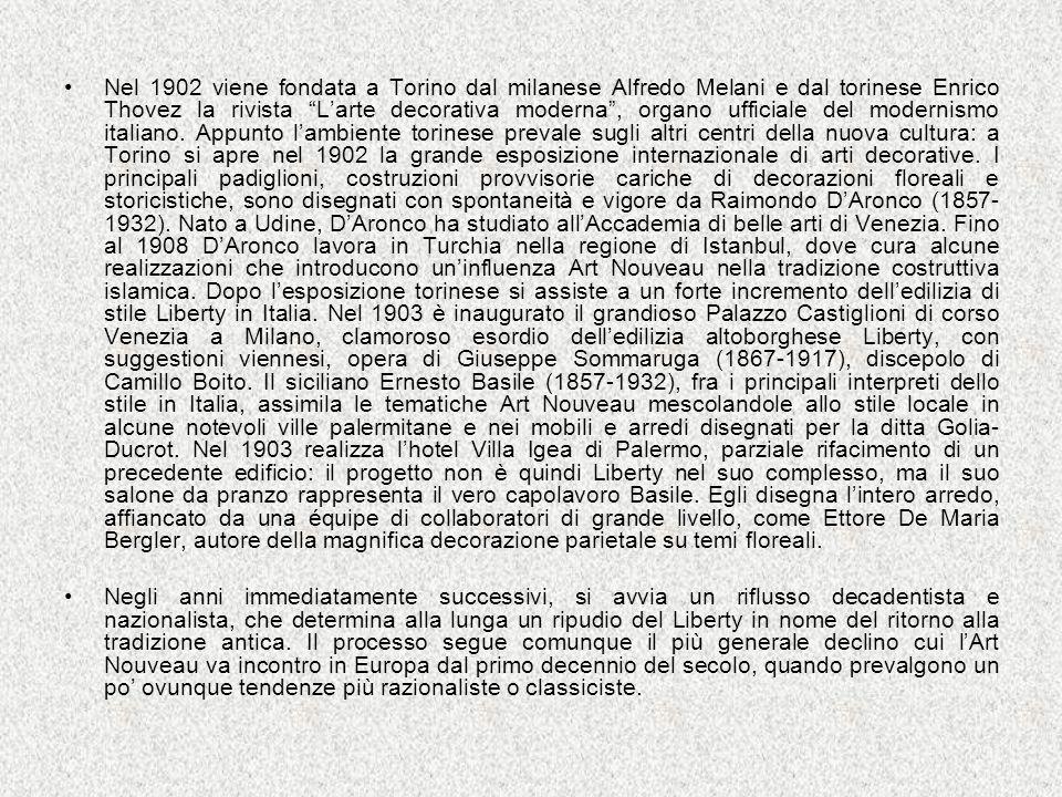 Nel 1902 viene fondata a Torino dal milanese Alfredo Melani e dal torinese Enrico Thovez la rivista L'arte decorativa moderna , organo ufficiale del modernismo italiano. Appunto l'ambiente torinese prevale sugli altri centri della nuova cultura: a Torino si apre nel 1902 la grande esposizione internazionale di arti decorative. I principali padiglioni, costruzioni provvisorie cariche di decorazioni floreali e storicistiche, sono disegnati con spontaneità e vigore da Raimondo D'Aronco (1857-1932). Nato a Udine, D'Aronco ha studiato all'Accademia di belle arti di Venezia. Fino al 1908 D'Aronco lavora in Turchia nella regione di Istanbul, dove cura alcune realizzazioni che introducono un'influenza Art Nouveau nella tradizione costruttiva islamica. Dopo l'esposizione torinese si assiste a un forte incremento dell'edilizia di stile Liberty in Italia. Nel 1903 è inaugurato il grandioso Palazzo Castiglioni di corso Venezia a Milano, clamoroso esordio dell'edilizia altoborghese Liberty, con suggestioni viennesi, opera di Giuseppe Sommaruga (1867-1917), discepolo di Camillo Boito. Il siciliano Ernesto Basile (1857-1932), fra i principali interpreti dello stile in Italia, assimila le tematiche Art Nouveau mescolandole allo stile locale in alcune notevoli ville palermitane e nei mobili e arredi disegnati per la ditta Golia-Ducrot. Nel 1903 realizza l'hotel Villa Igea di Palermo, parziale rifacimento di un precedente edificio: il progetto non è quindi Liberty nel suo complesso, ma il suo salone da pranzo rappresenta il vero capolavoro Basile. Egli disegna l'intero arredo, affiancato da una équipe di collaboratori di grande livello, come Ettore De Maria Bergler, autore della magnifica decorazione parietale su temi floreali.