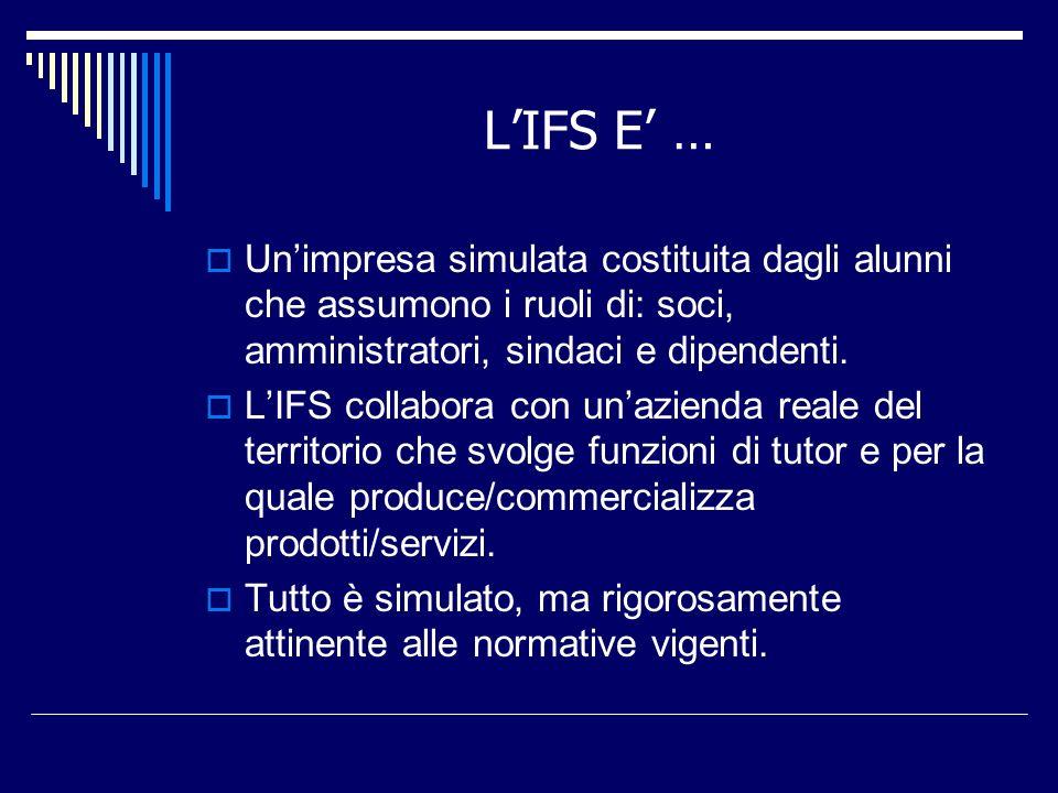 L'IFS E' … Un'impresa simulata costituita dagli alunni che assumono i ruoli di: soci, amministratori, sindaci e dipendenti.