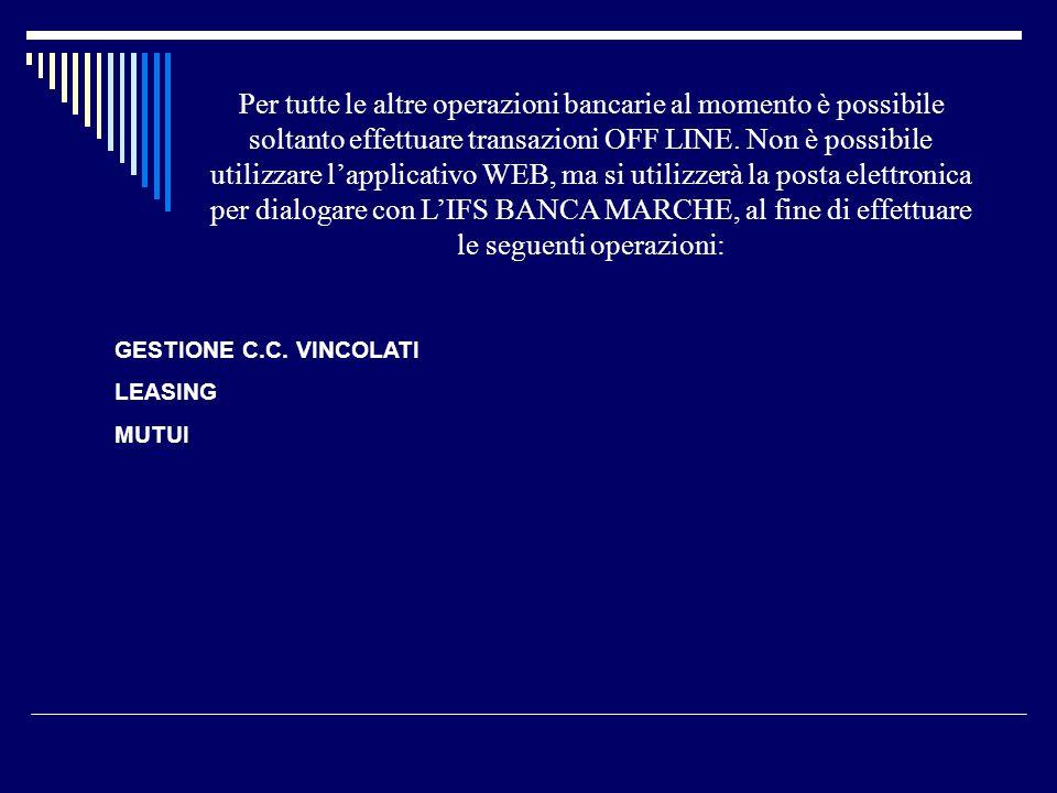 Per tutte le altre operazioni bancarie al momento è possibile soltanto effettuare transazioni OFF LINE. Non è possibile utilizzare l'applicativo WEB, ma si utilizzerà la posta elettronica per dialogare con L'IFS BANCA MARCHE, al fine di effettuare le seguenti operazioni: