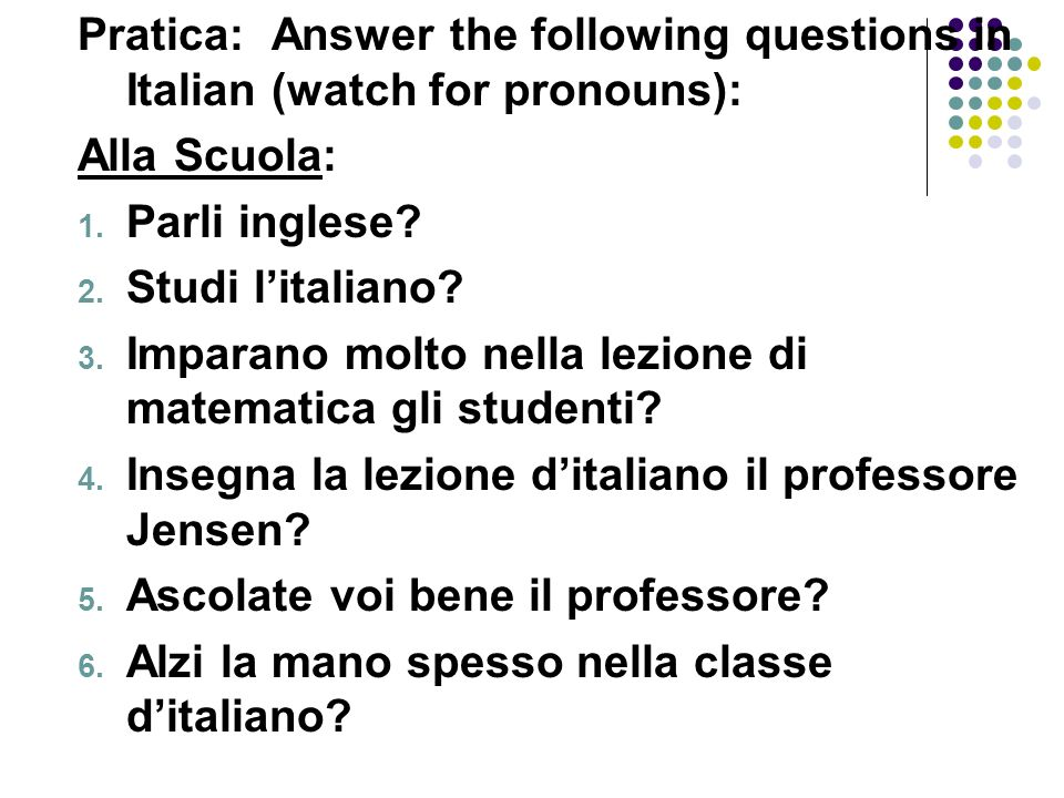 Pratica: Answer the following questions in Italian (watch for pronouns):