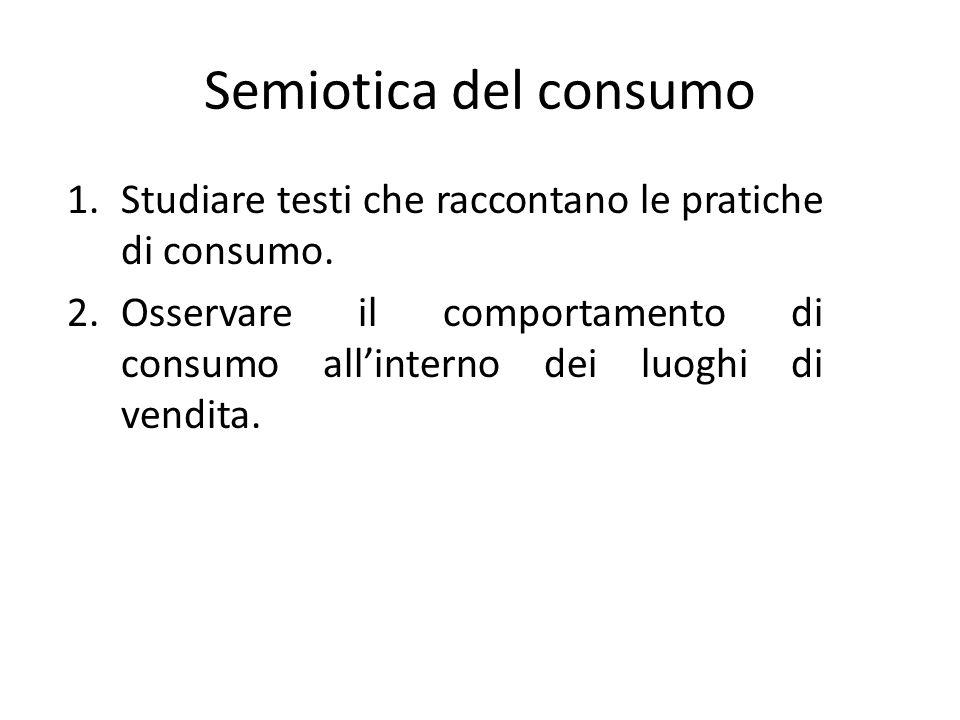 Semiotica del consumo Studiare testi che raccontano le pratiche di consumo.