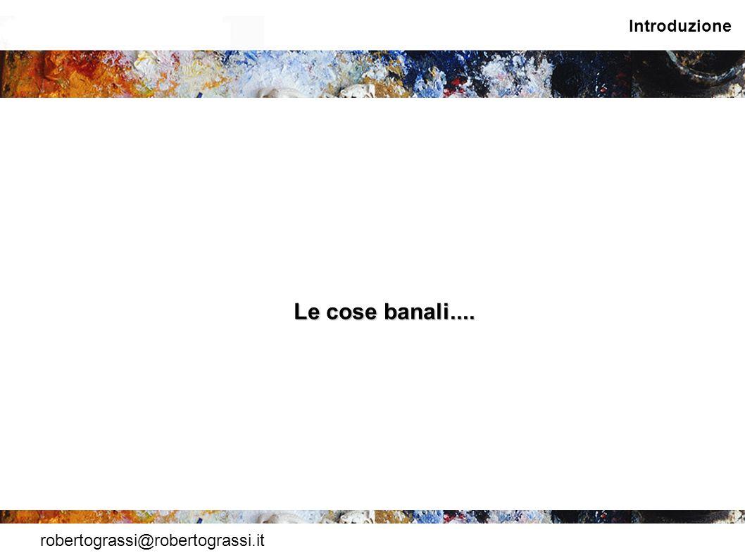 Introduzione Le cose banali.... robertograssi@robertograssi.it
