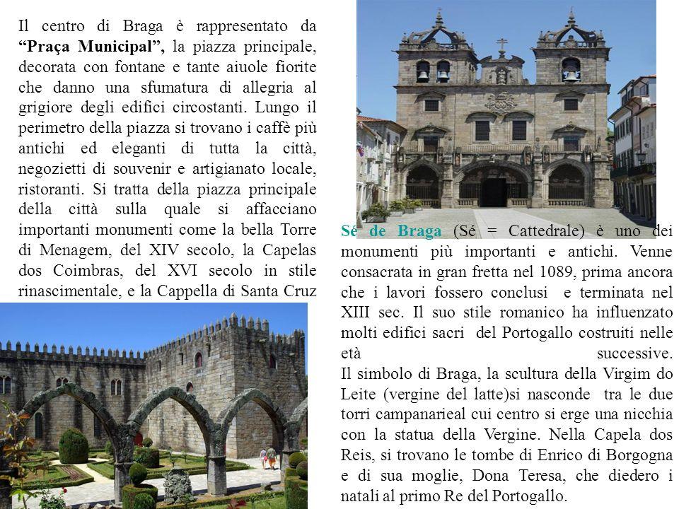 Il centro di Braga è rappresentato da Praça Municipal , la piazza principale, decorata con fontane e tante aiuole fiorite che danno una sfumatura di allegria al grigiore degli edifici circostanti. Lungo il perimetro della piazza si trovano i caffè più antichi ed eleganti di tutta la città, negozietti di souvenir e artigianato locale, ristoranti. Si tratta della piazza principale della città sulla quale si affacciano importanti monumenti come la bella Torre di Menagem, del XIV secolo, la Capelas dos Coimbras, del XVI secolo in stile rinascimentale, e la Cappella di Santa Cruz in stile barocco.