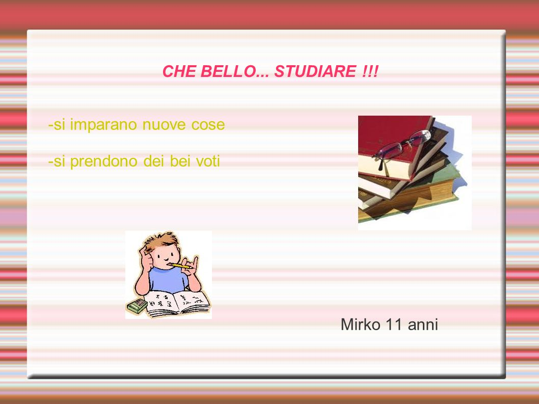 CHE BELLO... STUDIARE !!! -si imparano nuove cose -si prendono dei bei voti Mirko 11 anni