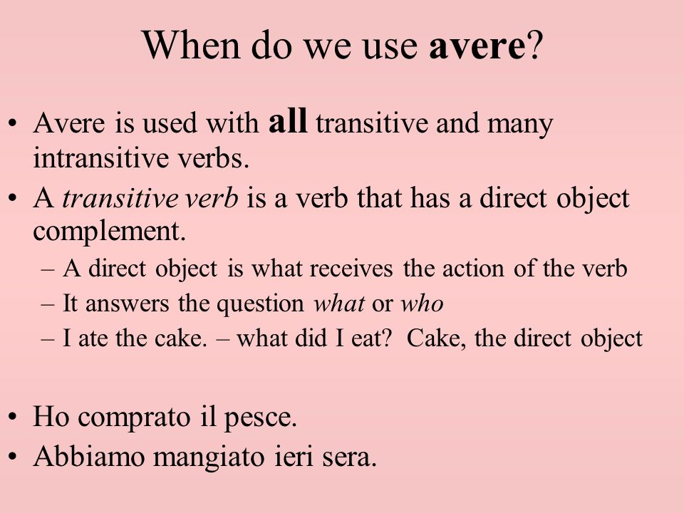 When do we use avere Avere is used with all transitive and many intransitive verbs.
