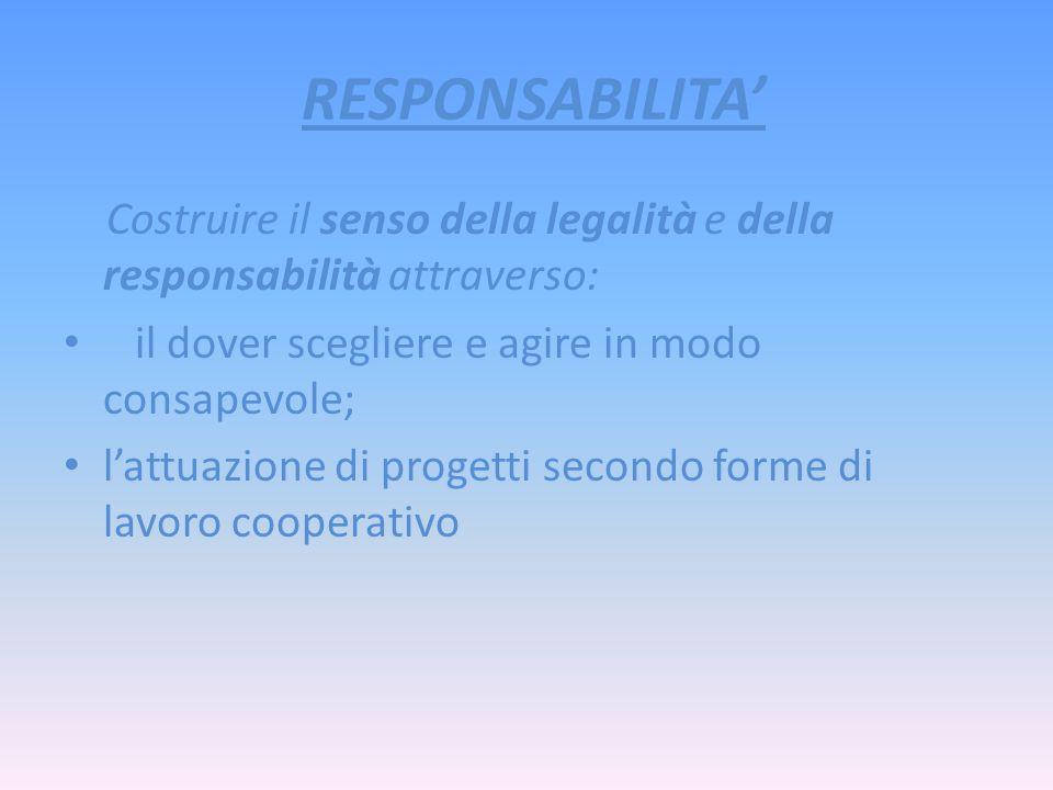 RESPONSABILITA' Costruire il senso della legalità e della responsabilità attraverso: il dover scegliere e agire in modo consapevole;