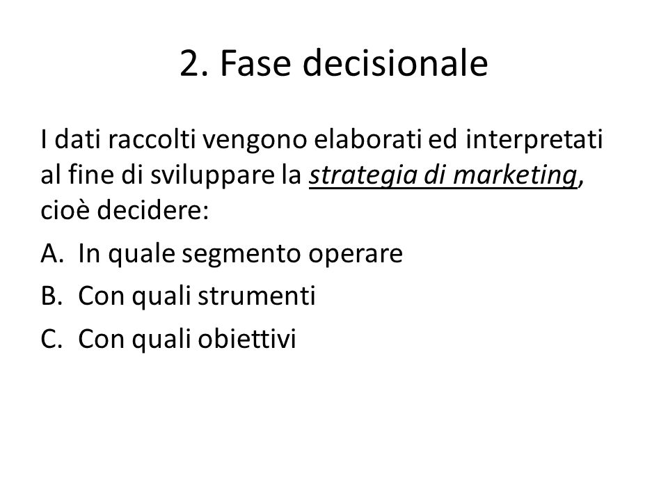 2. Fase decisionale I dati raccolti vengono elaborati ed interpretati al fine di sviluppare la strategia di marketing, cioè decidere: