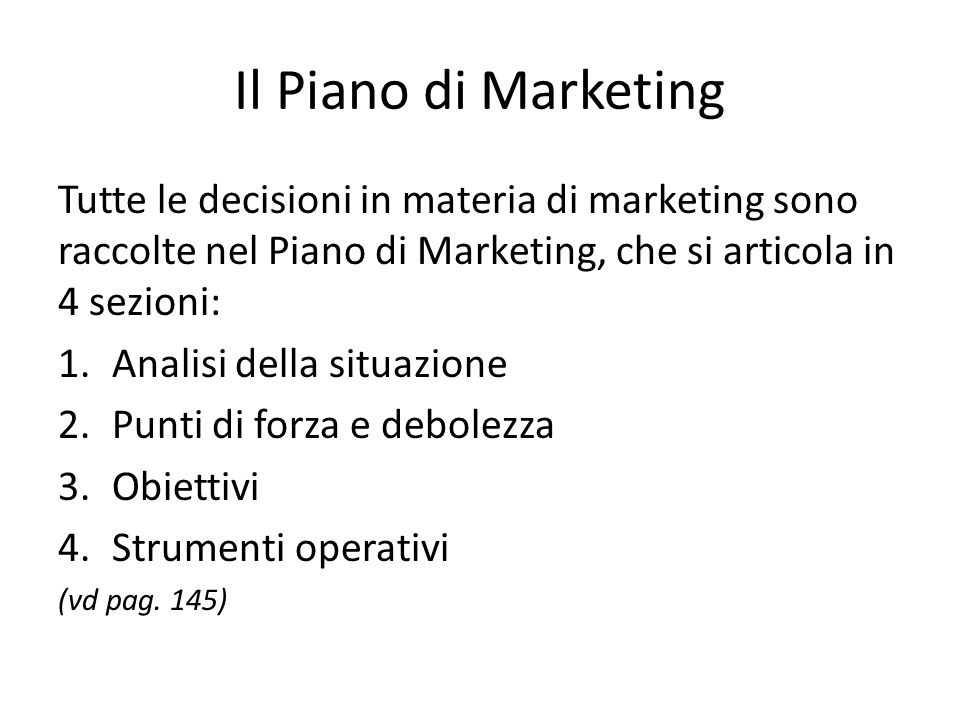 Il Piano di Marketing Tutte le decisioni in materia di marketing sono raccolte nel Piano di Marketing, che si articola in 4 sezioni: