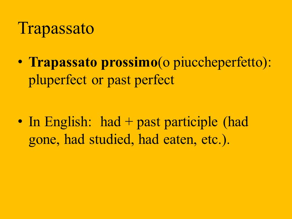 Trapassato Trapassato prossimo(o piuccheperfetto): pluperfect or past perfect.