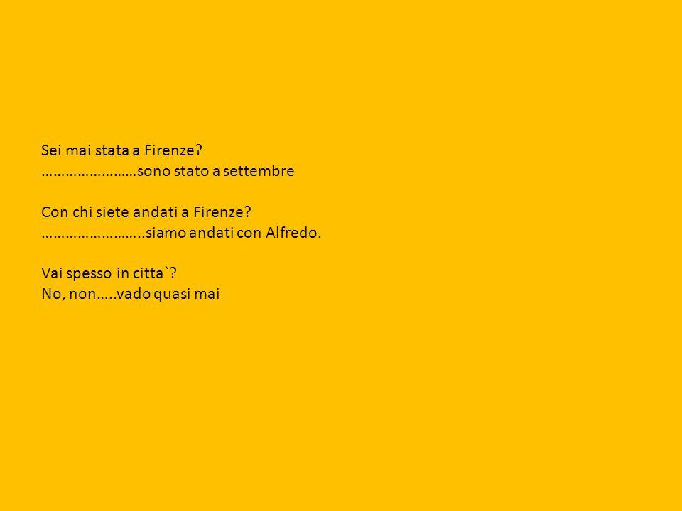 Sei mai stata a Firenze ……………………sono stato a settembre. Con chi siete andati a Firenze ……………………..siamo andati con Alfredo.