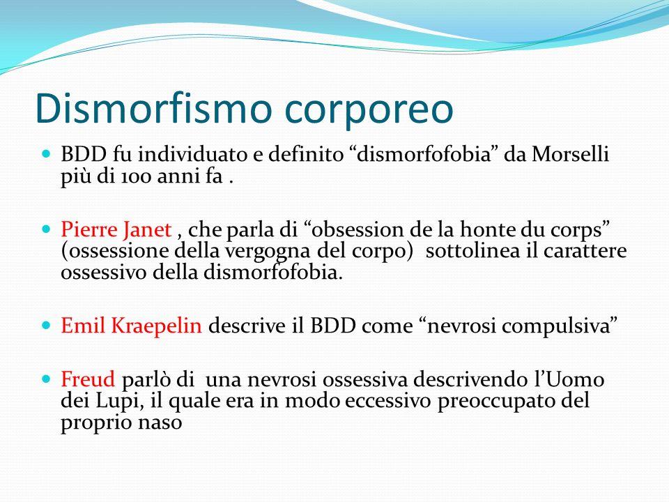 Dismorfismo corporeo BDD fu individuato e definito dismorfofobia da Morselli più di 100 anni fa .