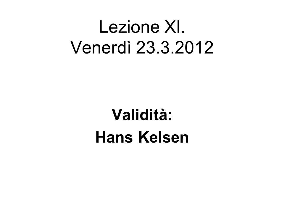 Lezione XI. Venerdì 23.3.2012 Validità: Hans Kelsen
