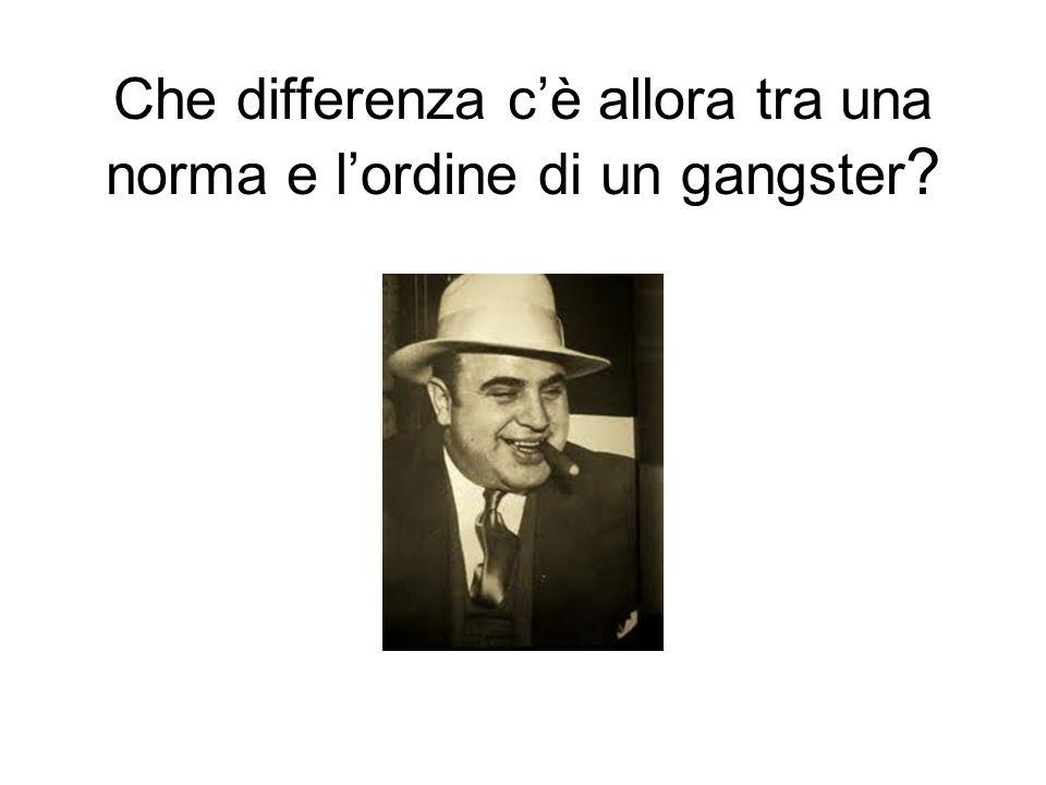 Che differenza c'è allora tra una norma e l'ordine di un gangster