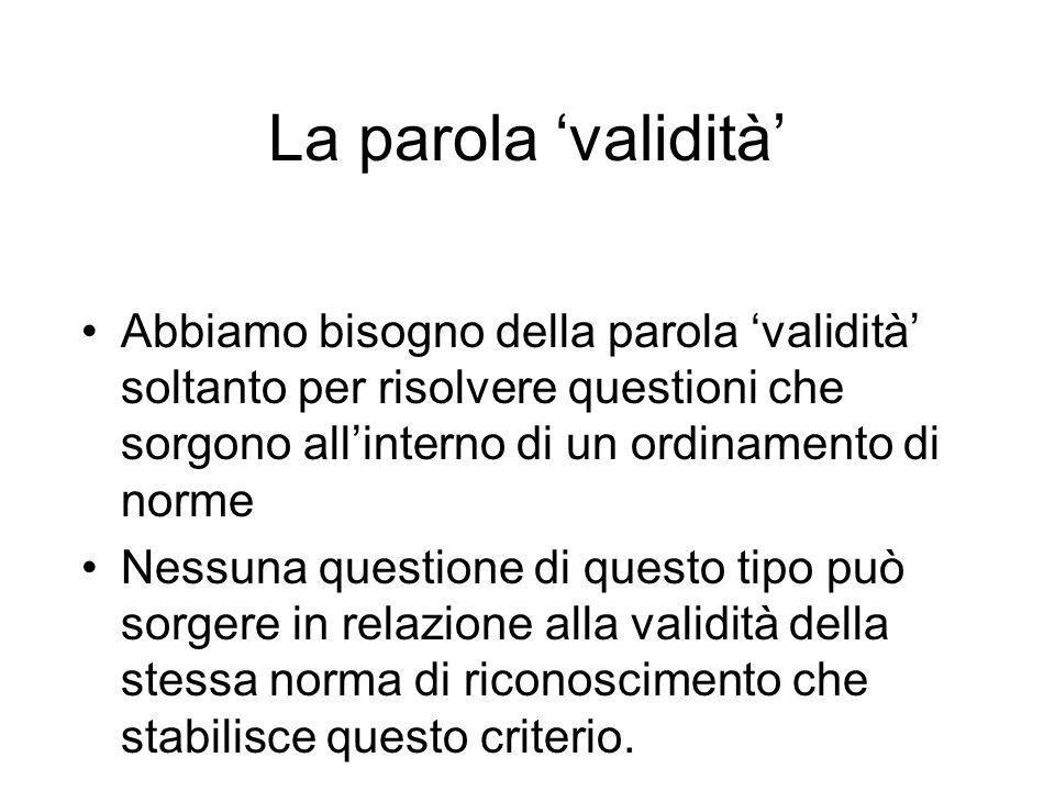 La parola 'validità' Abbiamo bisogno della parola 'validità' soltanto per risolvere questioni che sorgono all'interno di un ordinamento di norme.