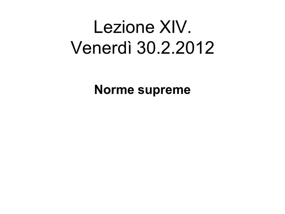 Lezione XIV. Venerdì 30.2.2012 Norme supreme