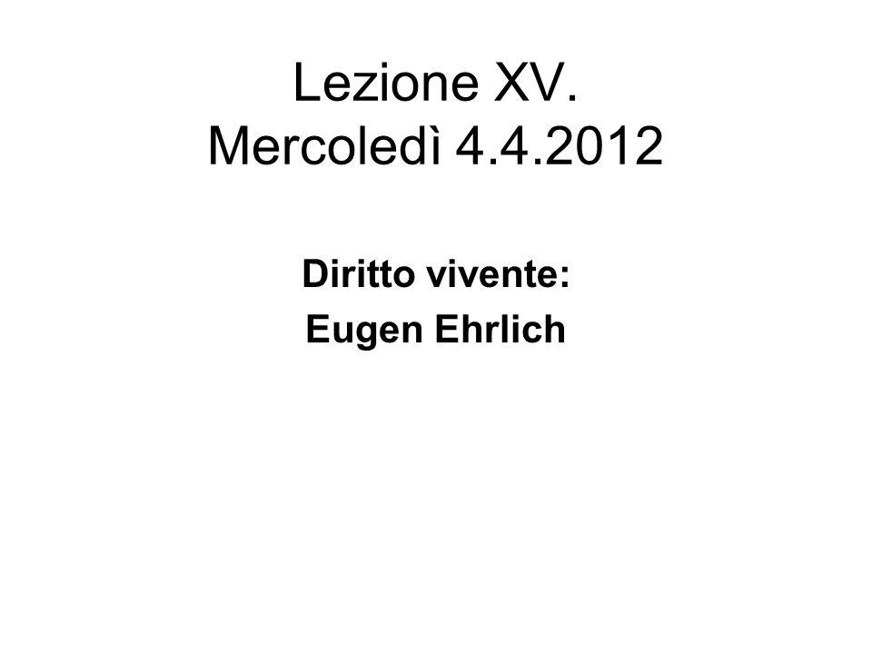 Lezione XV. Mercoledì 4.4.2012 Diritto vivente: Eugen Ehrlich
