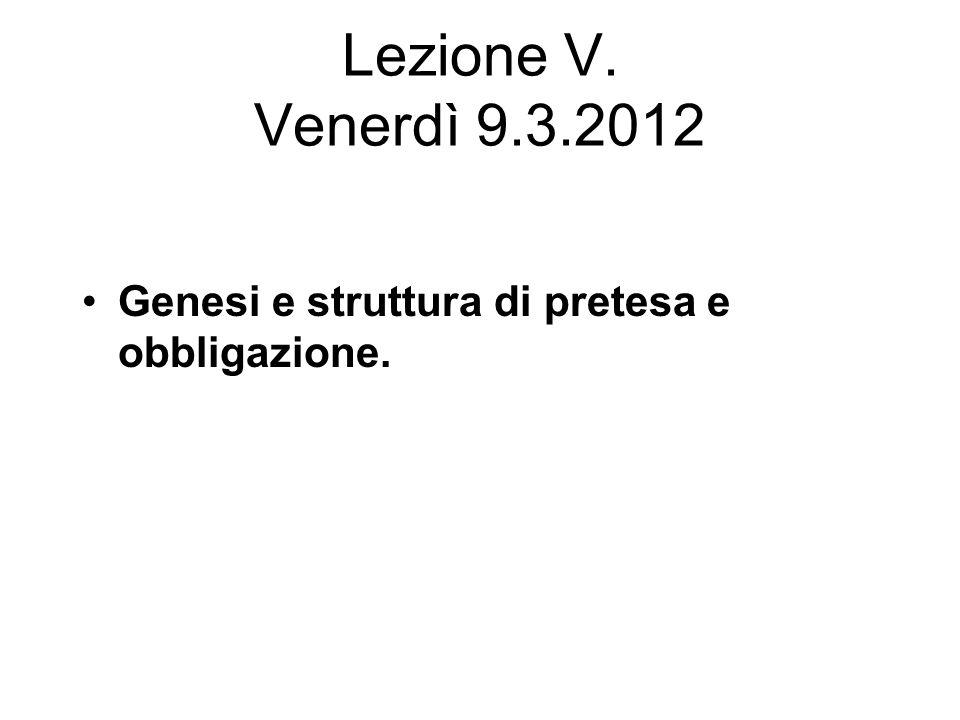 Lezione V. Venerdì 9.3.2012 Genesi e struttura di pretesa e obbligazione.