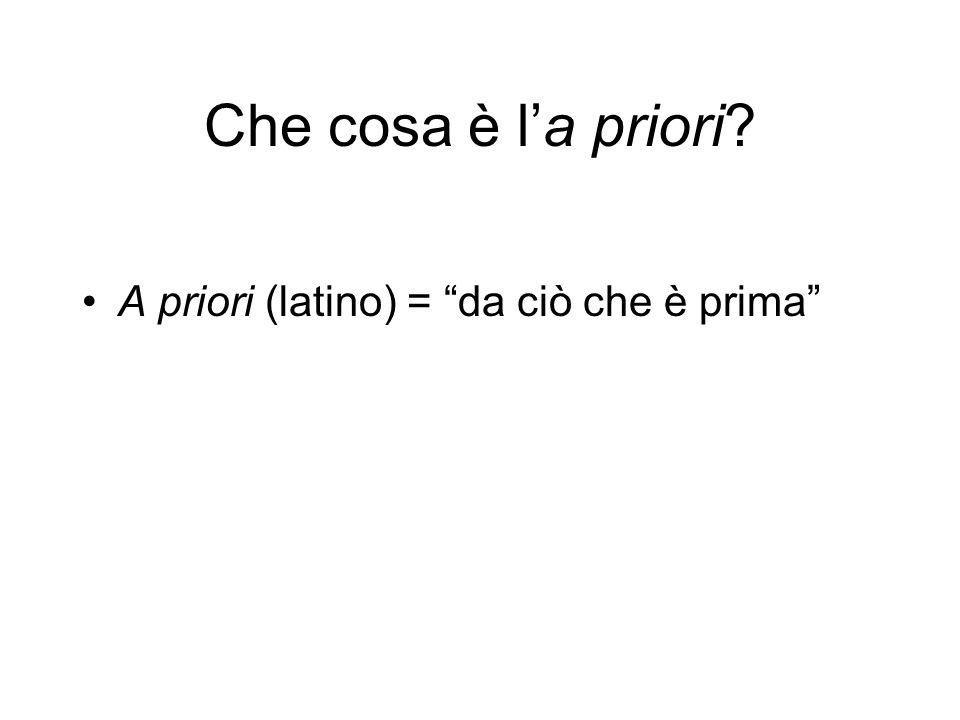 Che cosa è l'a priori A priori (latino) = da ciò che è prima