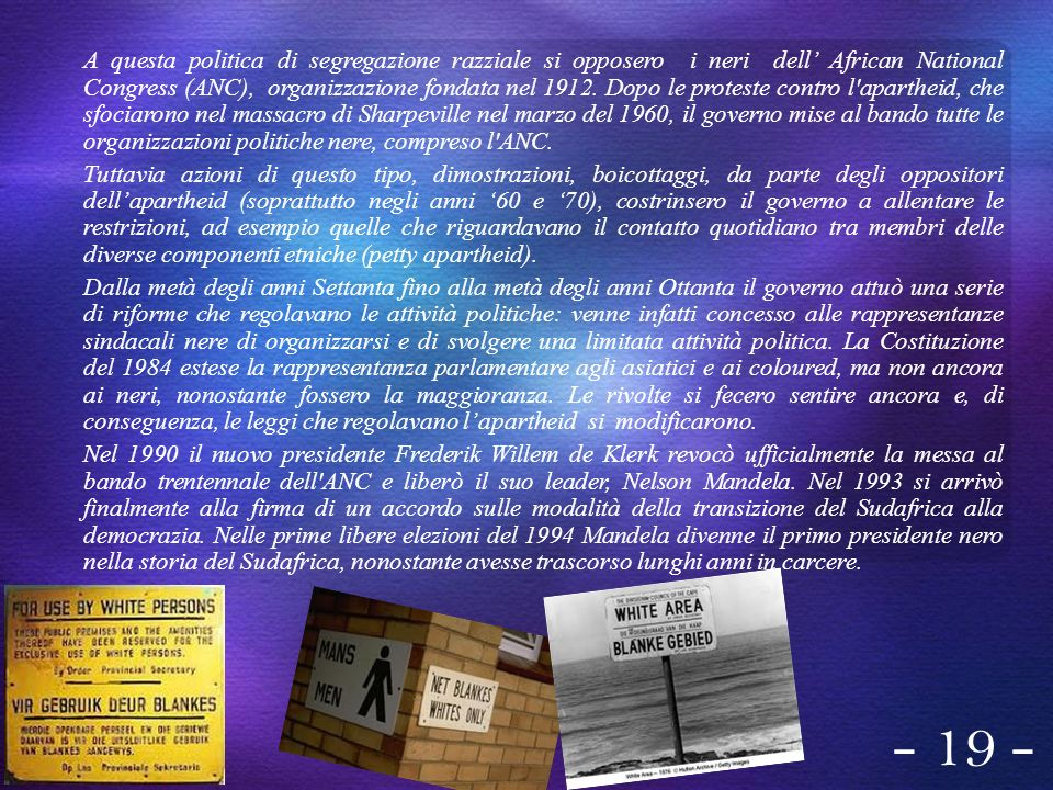 A questa politica di segregazione razziale si opposero i neri dell' African National Congress (ANC), organizzazione fondata nel 1912. Dopo le proteste contro l apartheid, che sfociarono nel massacro di Sharpeville nel marzo del 1960, il governo mise al bando tutte le organizzazioni politiche nere, compreso l ANC.