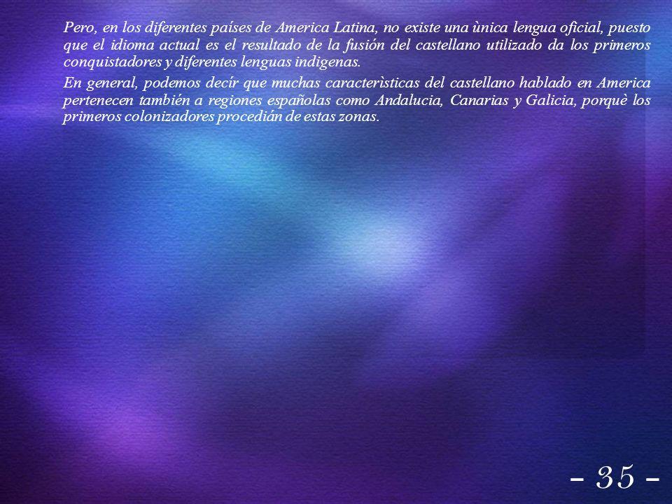Pero, en los diferentes países de America Latina, no existe una ùnica lengua oficial, puesto que el idioma actual es el resultado de la fusión del castellano utilizado da los primeros conquistadores y diferentes lenguas indigenas.