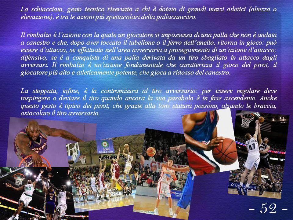 La schiacciata, gesto tecnico riservato a chi è dotato di grandi mezzi atletici (altezza o elevazione), è tra le azioni più spettacolari della pallacanestro.