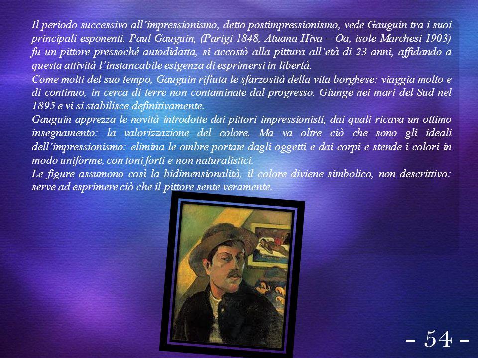 Il periodo successivo all'impressionismo, detto postimpressionismo, vede Gauguin tra i suoi principali esponenti. Paul Gauguin, (Parigi 1848, Atuana Hiva – Oa, isole Marchesi 1903) fu un pittore pressoché autodidatta, si accostò alla pittura all'età di 23 anni, affidando a questa attività l'instancabile esigenza di esprimersi in libertà.