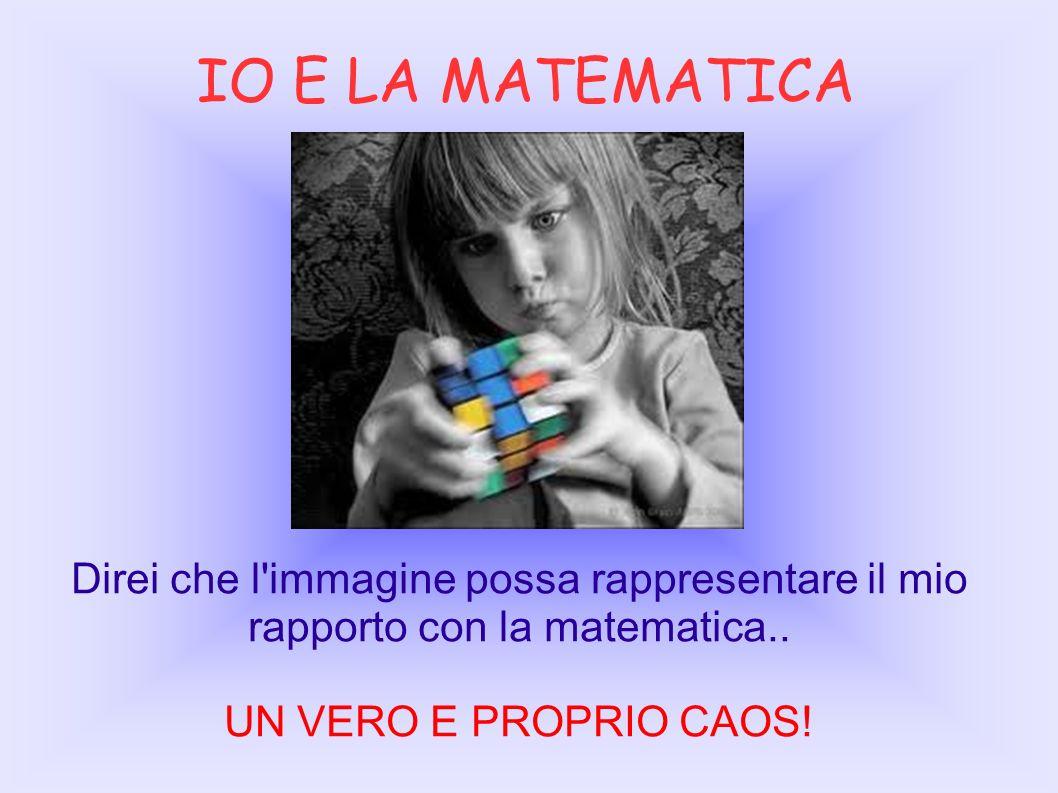IO E LA MATEMATICA Direi che l immagine possa rappresentare il mio rapporto con la matematica..