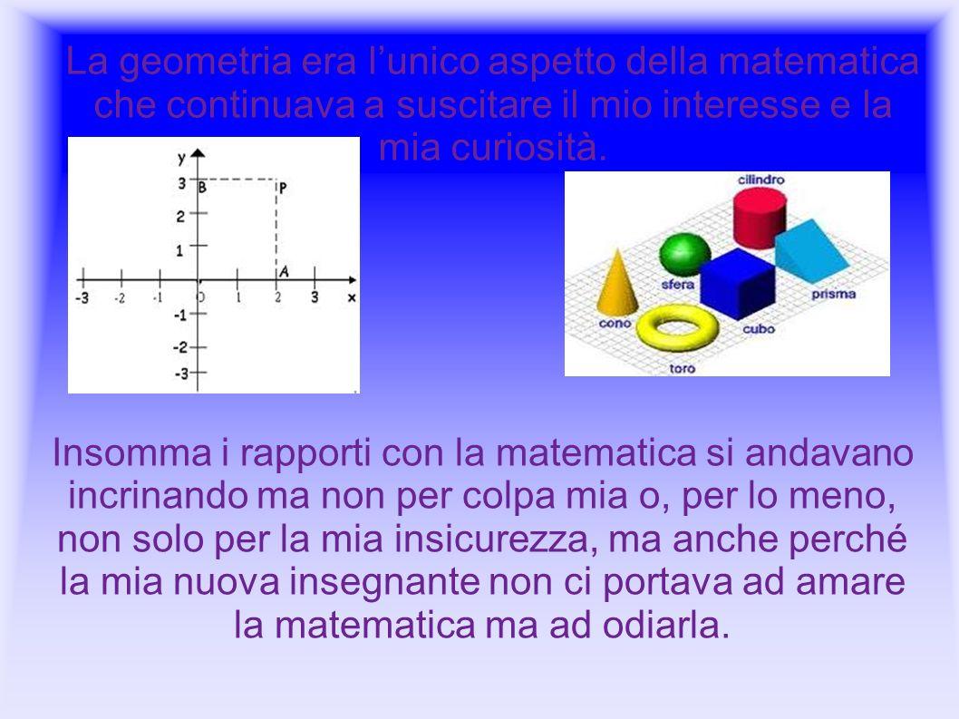 La geometria era l'unico aspetto della matematica che continuava a suscitare il mio interesse e la mia curiosità.