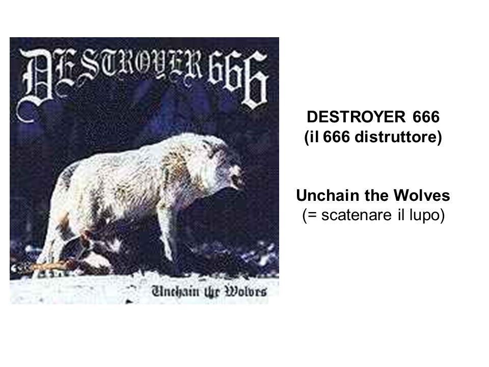 DESTROYER 666 (il 666 distruttore) Unchain the Wolves (= scatenare il lupo)