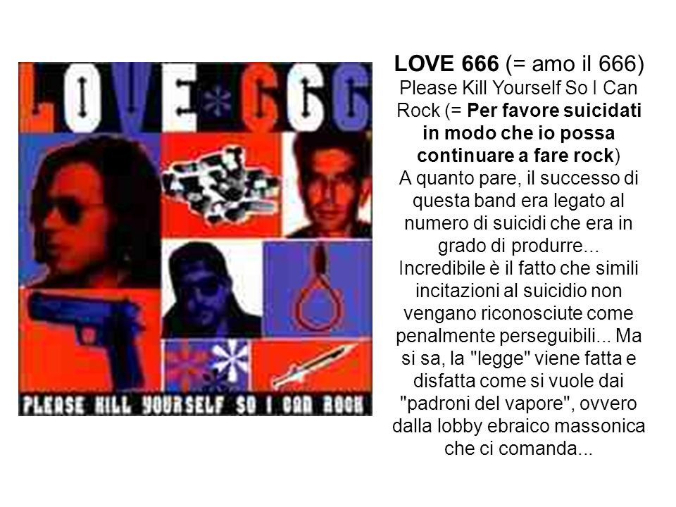 LOVE 666 (= amo il 666) Please Kill Yourself So I Can Rock (= Per favore suicidati in modo che io possa continuare a fare rock)
