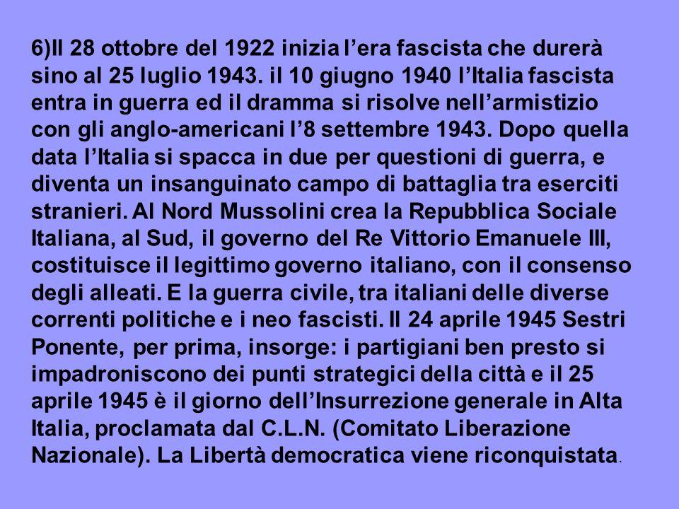 6)Il 28 ottobre del 1922 inizia l'era fascista che durerà sino al 25 luglio 1943. il 10 giugno 1940 l'Italia fascista entra in guerra ed il dramma si risolve nell'armistizio con gli anglo-americani l'8 settembre 1943. Dopo quella data l'Italia si spacca in due per questioni di guerra, e diventa un insanguinato campo di battaglia tra eserciti stranieri. Al Nord Mussolini crea la Repubblica Sociale Italiana, al Sud, il governo del Re Vittorio Emanuele III,