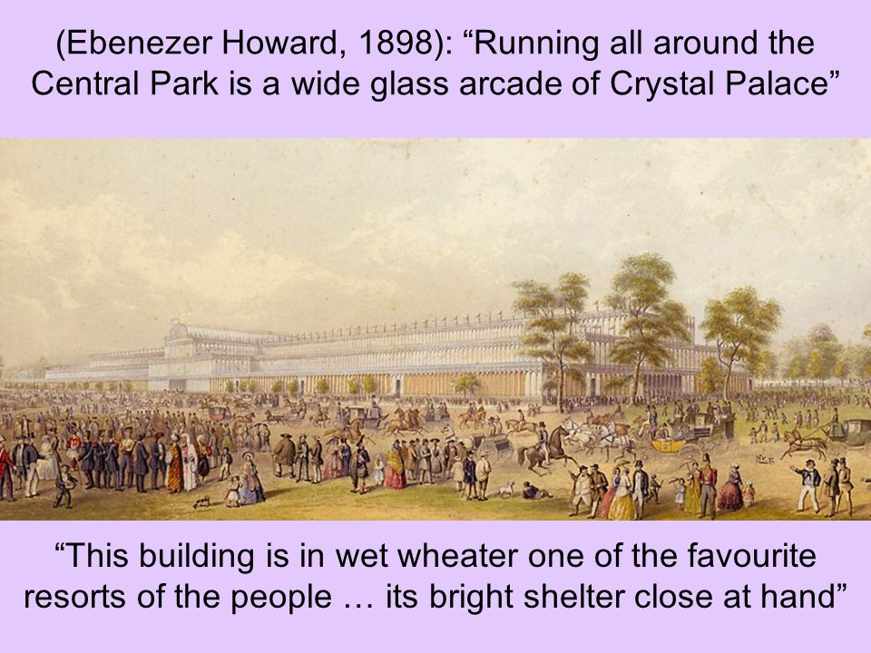 (Ebenezer Howard, 1898): Running all around the Central Park is a wide glass arcade of Crystal Palace
