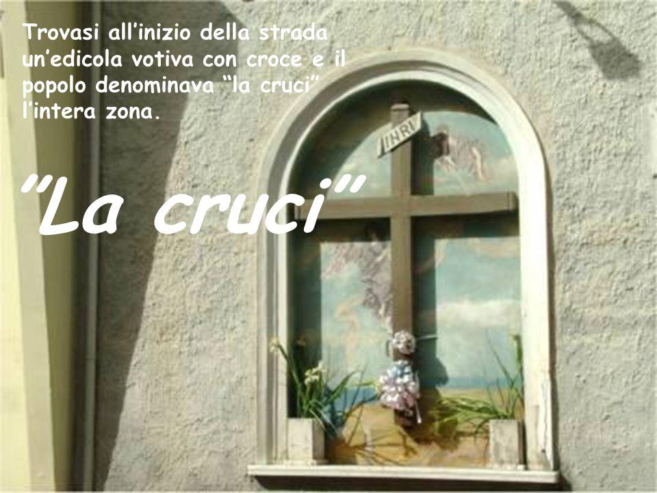 Trovasi all'inizio della strada un'edicola votiva con croce e il popolo denominava la cruci l'intera zona.
