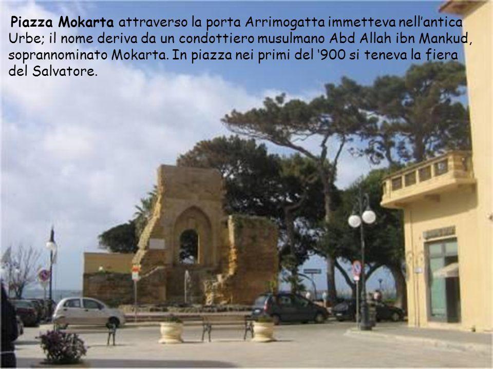 Piazza Mokarta attraverso la porta Arrimogatta immetteva nell'antica Urbe; il nome deriva da un condottiero musulmano Abd Allah ibn Mankud, soprannominato Mokarta.