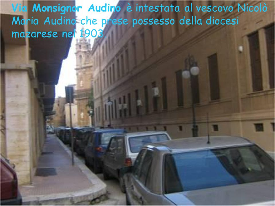 Via Monsignor Audino è intestata al vescovo Nicolò Maria Audino che prese possesso della diocesi mazarese nel 1903.