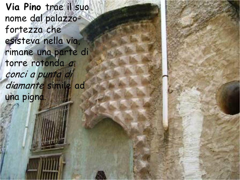 Via Pino trae il suo nome dal palazzo-fortezza che esisteva nella via, rimane una parte di torre rotonda a conci a punta di diamante simile ad una pigna.