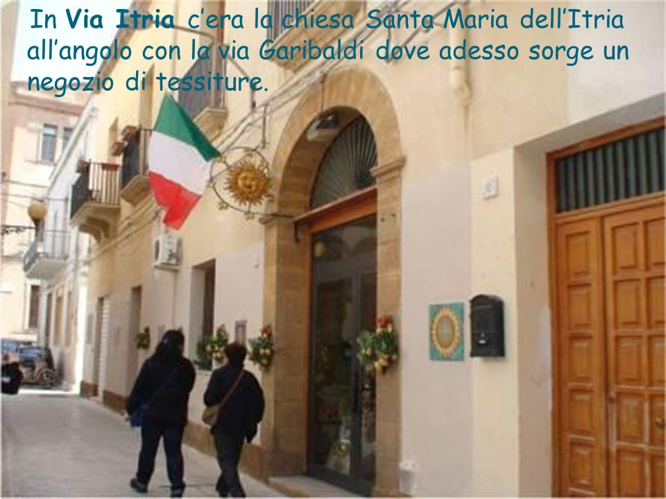 In Via Itria c'era la chiesa Santa Maria dell'Itria all'angolo con la via Garibaldi dove adesso sorge un negozio di tessiture.
