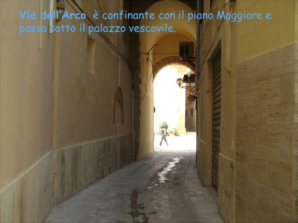 Via dell'Arco è confinante con il piano Maggiore e passa sotto il palazzo vescovile.