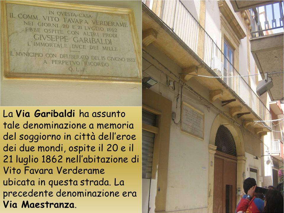La Via Garibaldi ha assunto tale denominazione a memoria del soggiorno in città dell'eroe dei due mondi, ospite il 20 e il 21 luglio 1862 nell'abitazione di Vito Favara Verderame ubicata in questa strada.