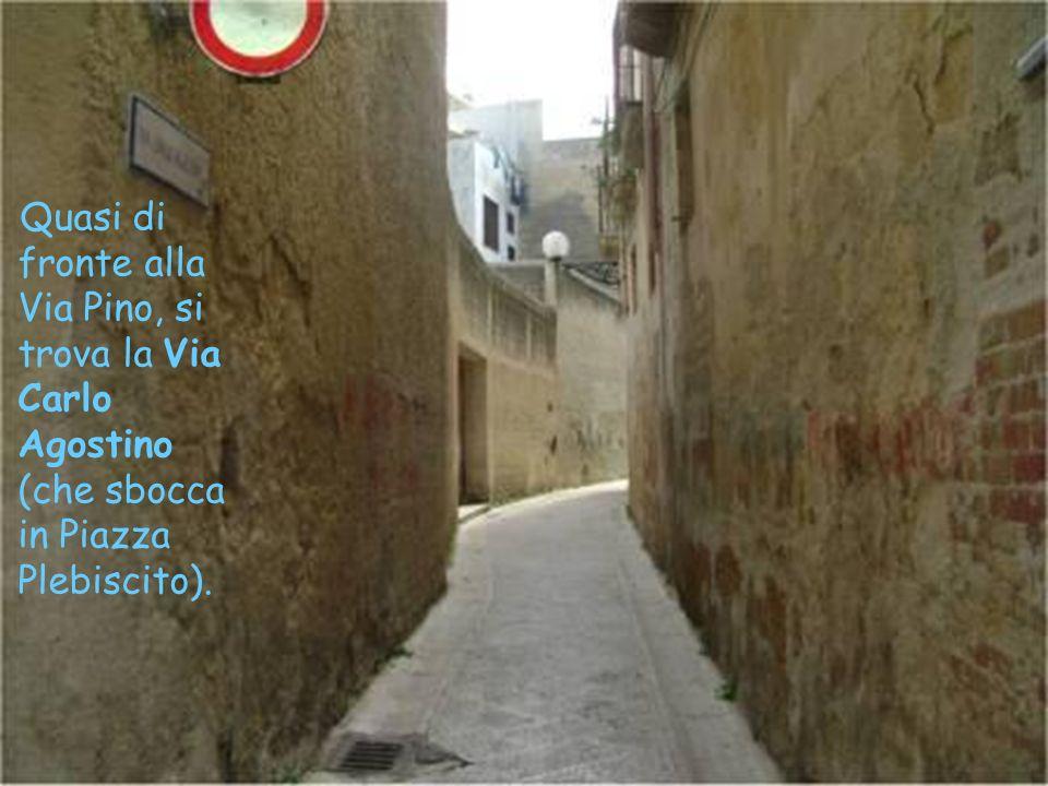 Quasi di fronte alla Via Pino, si trova la Via Carlo Agostino (che sbocca in Piazza Plebiscito).
